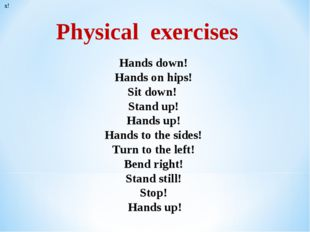 * Physical exercises х! Hands down! Hands on hips! Sit down! Stand up! Hands