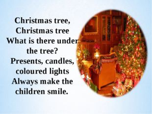 Christmas tree, Christmas tree What is there under the tree? Presents, candle