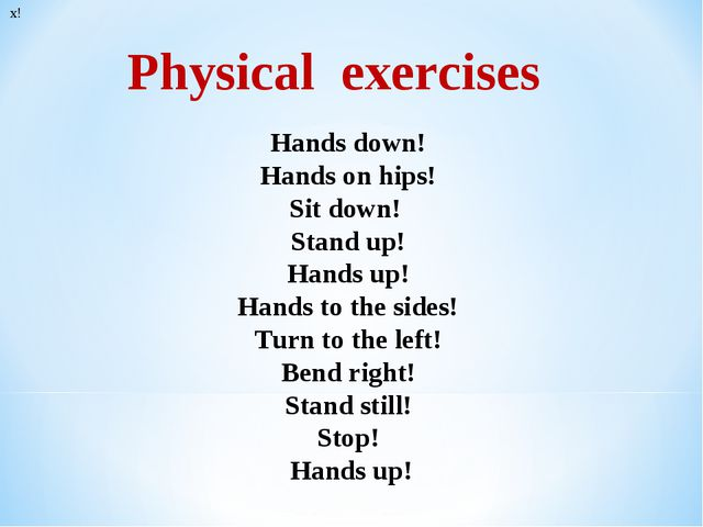 * Physical exercises х! Hands down! Hands on hips! Sit down! Stand up! Hands...