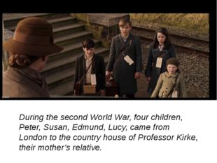During the second World War, four children, Peter, Susan, Edmund, Lucy, came