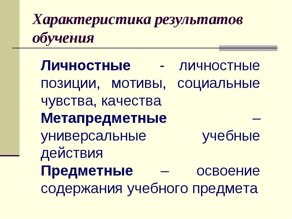 Характеристика результатов обучения Личностные - личностные позиции, мотивы,...