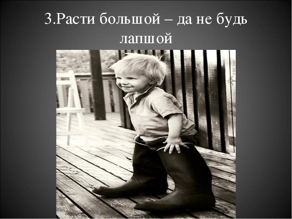 3.Расти большой – да не будь лапшой