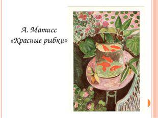 А. Матисс «Красные рыбки»