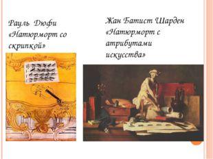 Рауль Дюфи «Натюрморт со скрипкой» Жан Батист Шарден «Натюрморт с атрибутами
