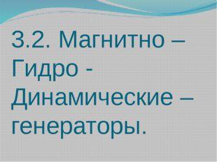 3.2. Магнитно – Гидро - Динамические – генераторы.