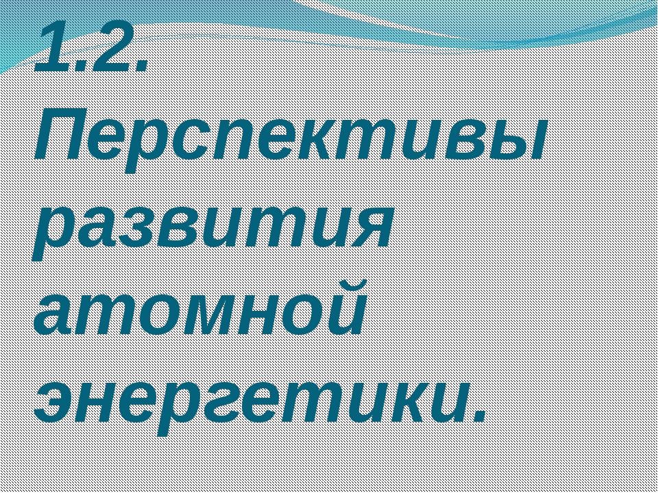 1.2. Перспективы развития атомной энергетики.