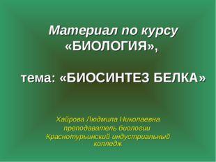 Материал по курсу «БИОЛОГИЯ», тема: «БИОСИНТЕЗ БЕЛКА» Хайрова Людмила Николае