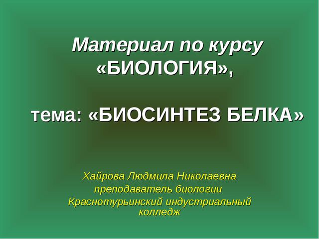 Материал по курсу «БИОЛОГИЯ», тема: «БИОСИНТЕЗ БЕЛКА» Хайрова Людмила Николае...