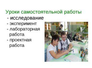 Уроки самостоятельной работы - исследование - эксперимент - лабораторная рабо