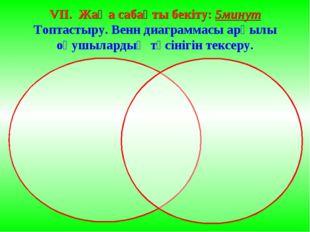 VII. Жаңа сабақты бекіту: 5минут Топтастыру. Венн диаграммасы арқылы оқушылар