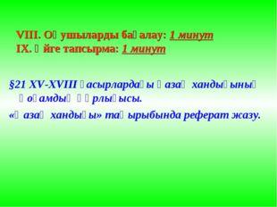VIII. Оқушыларды бағалау: 1 минут IX. Үйге тапсырма: 1 минут §21 XV-XVIII ғас
