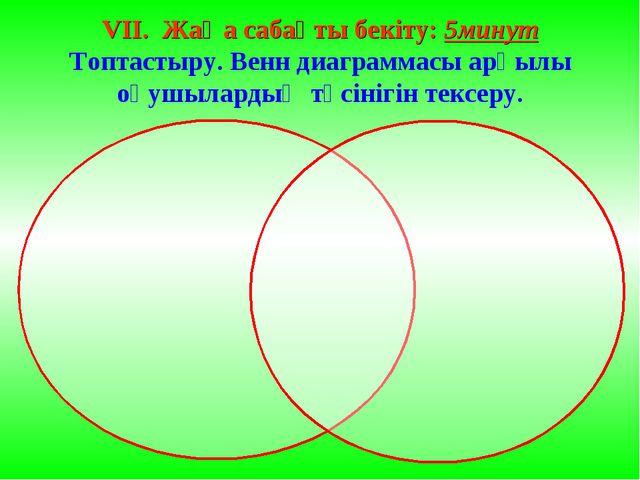 VII. Жаңа сабақты бекіту: 5минут Топтастыру. Венн диаграммасы арқылы оқушылар...