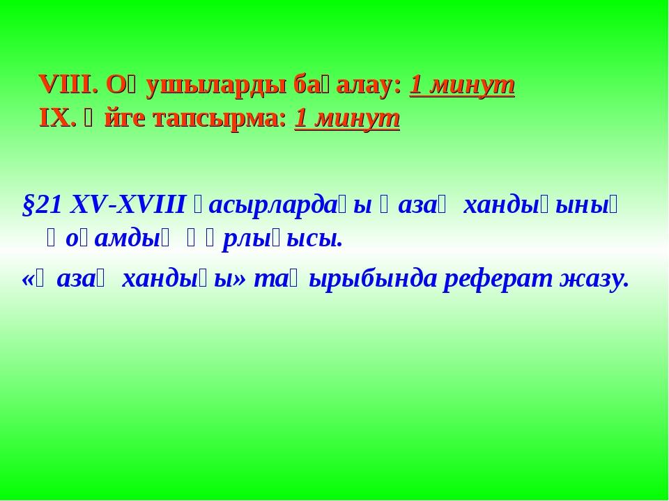 VIII. Оқушыларды бағалау: 1 минут IX. Үйге тапсырма: 1 минут §21 XV-XVIII ғас...