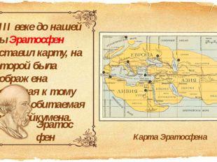 В ІІІ веке до нашей эры Эратосфен составил карту, на которой была изображена