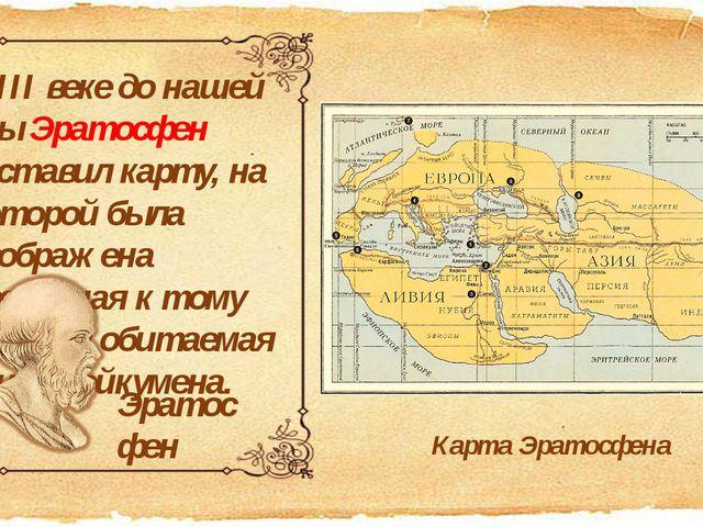 В ІІІ веке до нашей эры Эратосфен составил карту, на которой была изображена...