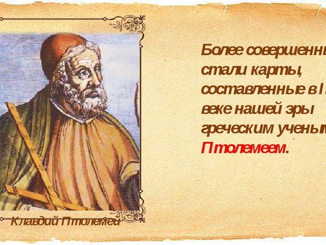 Более совершенными стали карты, составленные в II веке нашей эры греческим уч...