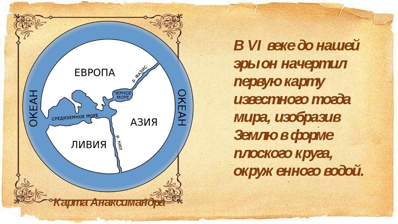 В VI веке до нашей эры он начертил первую карту известного тогда мира, изобра...