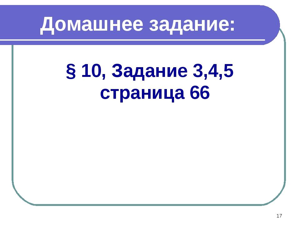 Домашнее задание: § 10, Задание 3,4,5 страница 66 *