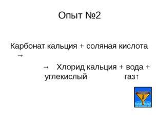 Опыт №2 Карбонат кальция + соляная кислота → → Хлорид кальция + вода + углеки