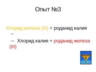 Опыт №3 Хлорид железа (III) + роданид калия → → Хлорид калия + роданид железа