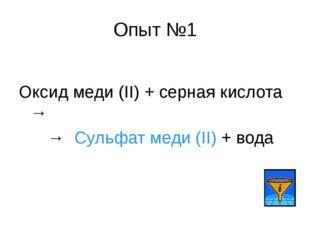 Опыт №1 Оксид меди (II) + серная кислота → → Сульфат меди (II) + вода