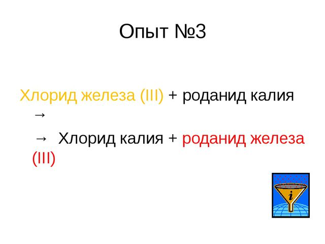 Опыт №3 Хлорид железа (III) + роданид калия → → Хлорид калия + роданид железа...