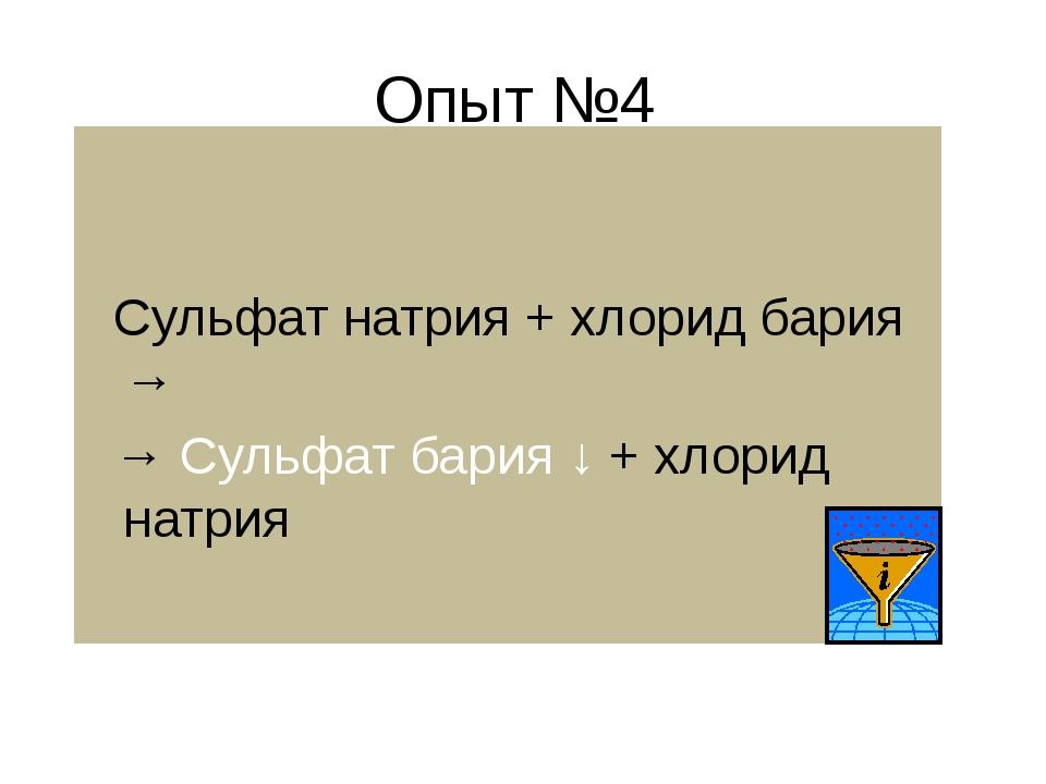 Опыт №4 Сульфат натрия + хлорид бария → → Сульфат бария ↓ + хлорид натрия