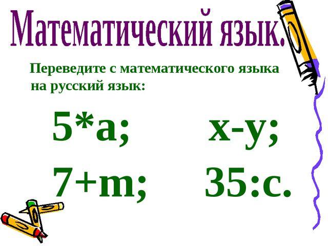 Переведите с математического языка на русский язык: 5*а; х-у; 7+m; 35:с.