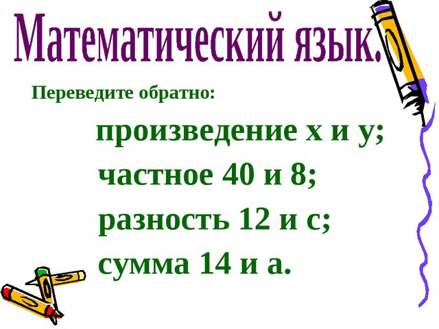 Переведите обратно: произведение х и у; частное 40 и 8; разность 12 и с; сум...