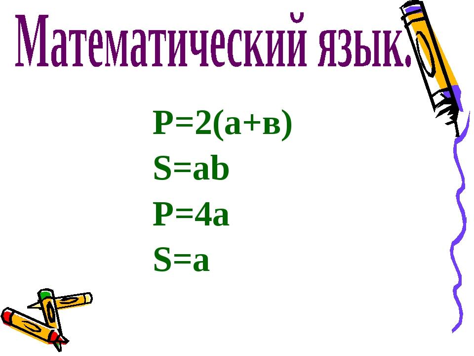 Р=2(а+в) S=ab P=4а S=а