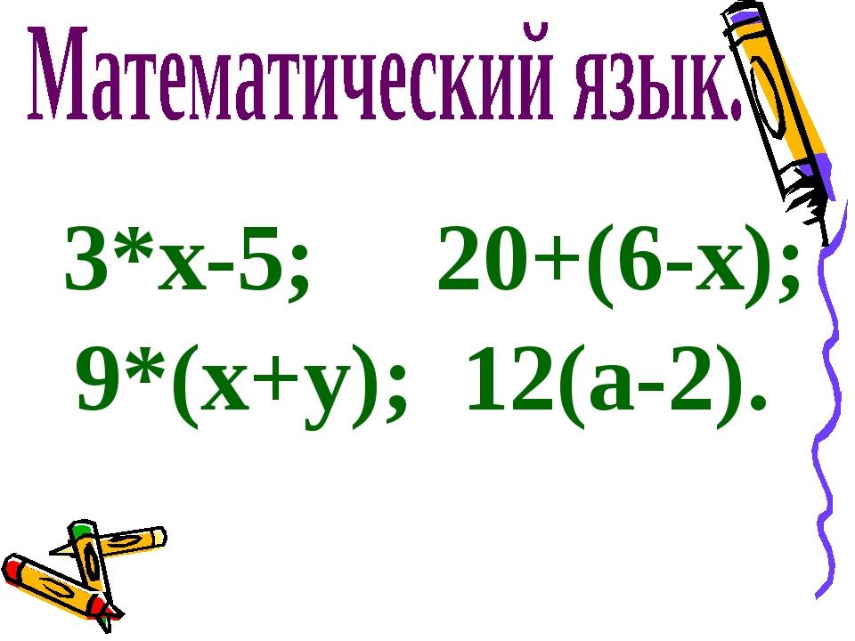 3*х-5; 20+(6-х); 9*(х+у); 12(а-2).