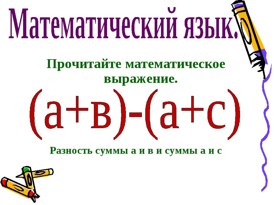Прочитайте математическое выражение. Разность суммы а и в и суммы а и с