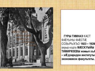ГУРЫ ГИМНАЗ КАСТ ФÆУЫНЫ ФÆСТÆ СОЗЫРЫХЪО 1923 – 1928 АЗтЫ ахуыр кодта МÆСКУЫЙ