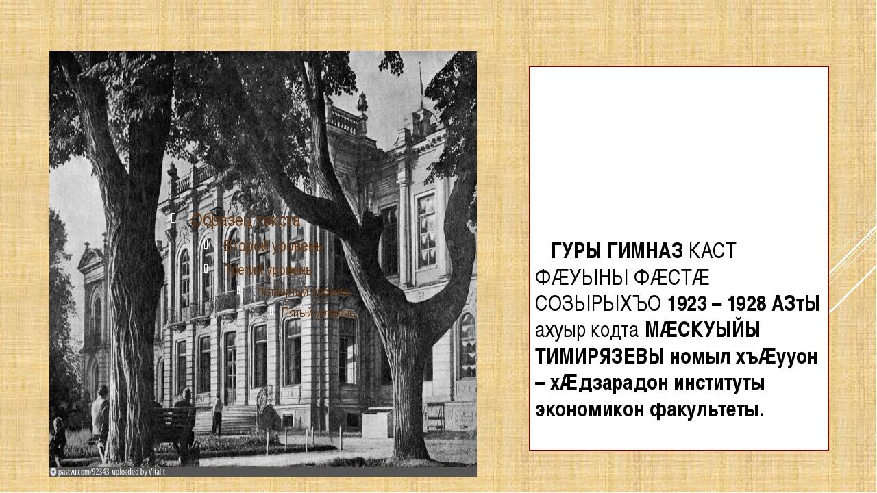 ГУРЫ ГИМНАЗ КАСТ ФÆУЫНЫ ФÆСТÆ СОЗЫРЫХЪО 1923 – 1928 АЗтЫ ахуыр кодта МÆСКУЫЙ...