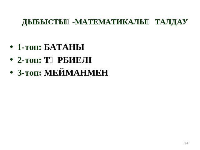 ДЫБЫСТЫҚ-МАТЕМАТИКАЛЫҚ ТАЛДАУ 1-топ: БАТАНЫ 2-топ: ТӘРБИЕЛІ 3-топ: МЕЙМАНМЕН *