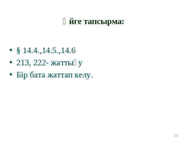 Үйге тапсырма: § 14.4.,14.5.,14.6 213, 222- жаттығу Бір бата жаттап келу. *