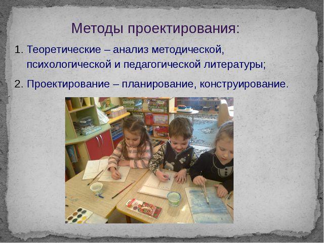 Методы проектирования: Теоретические – анализ методической, психологической и...