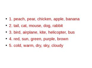 1. peach, pear, chicken, apple, banana 2. tail, cat, mouse, dog, rabbit 3. b