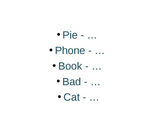 Pie - … Phone - … Book - … Bad - … Cat - …