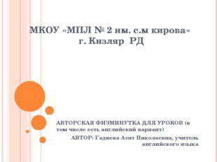 МКОУ «МПЛ № 2 им. с.м кирова» г. Кизляр РД АВТОРСКАЯ ФИЗМИНУТКА ДЛЯ УРОКОВ (в