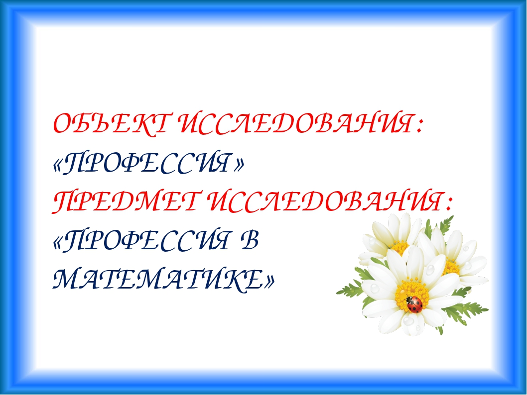 ОБЪЕКТ ИССЛЕДОВАНИЯ: «ПРОФЕССИЯ» ПРЕДМЕТ ИССЛЕДОВАНИЯ: «ПРОФЕССИЯ В МАТЕМАТИ...