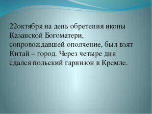 22октября на день обретения иконы Казанской Богоматери, сопровождавшей ополч