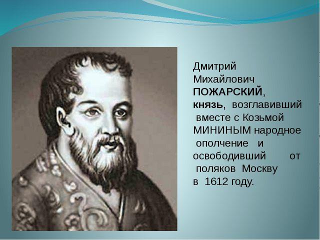 Дмитрий Михайлович ПОЖАРСКИЙ, князь, возглавивший вместе с Козьмой МИНИНЫМ н...
