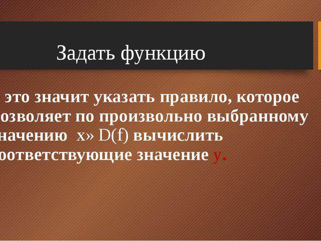 - это значит указать правило, которое позволяет по произвольно выбранному зн...