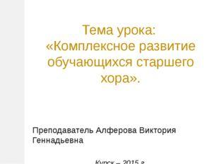 Тема урока: «Комплексное развитие обучающихся старшего хора». Преподаватель