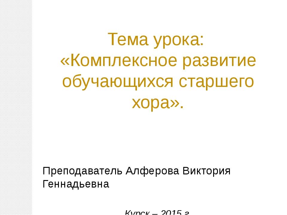 Тема урока: «Комплексное развитие обучающихся старшего хора». Преподаватель...