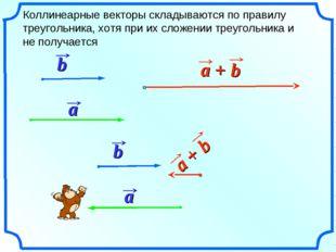 Коллинеарные векторы складываются по правилу треугольника, хотя при их сложен