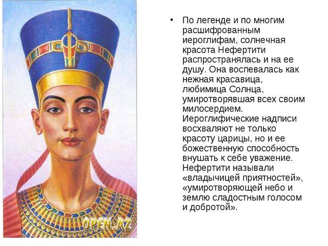 По легенде и по многим расшифрованным иероглифам, солнечная красота Нефертити...