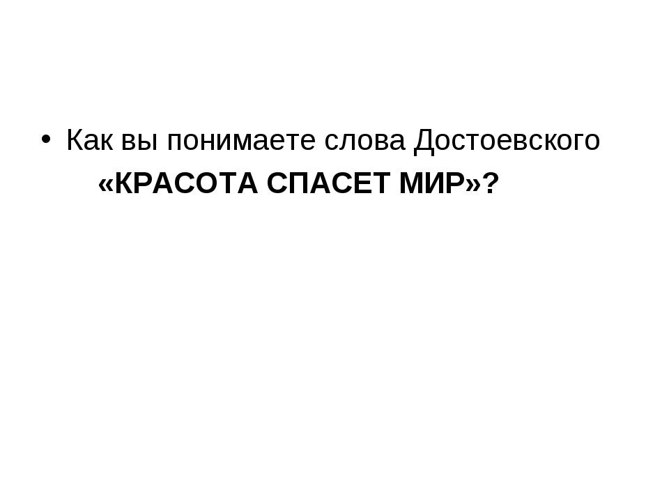 Как вы понимаете слова Достоевского «КРАСОТА СПАСЕТ МИР»?