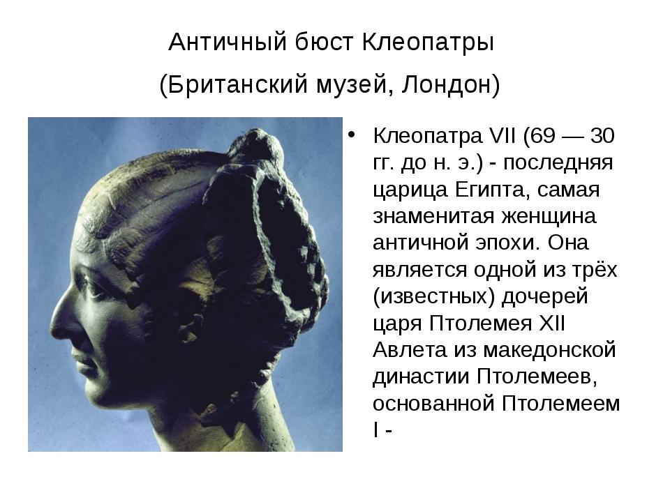 Античный бюст Клеопатры (Британский музей, Лондон) Клеопатра VII (69 — 30 гг....